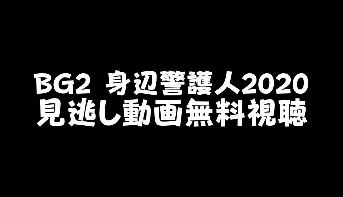 BG2 身辺警護人2020 見逃し動画無料視聴