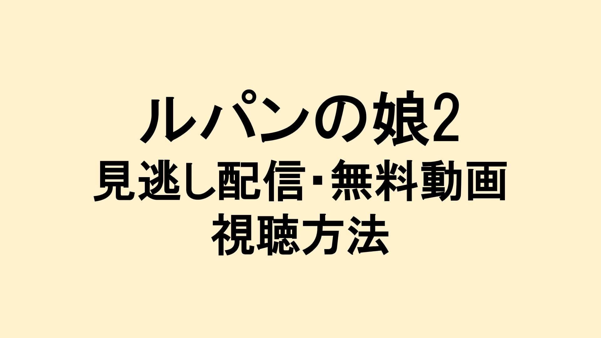 ルパンの娘2 見逃し配信動画・無料視聴方法