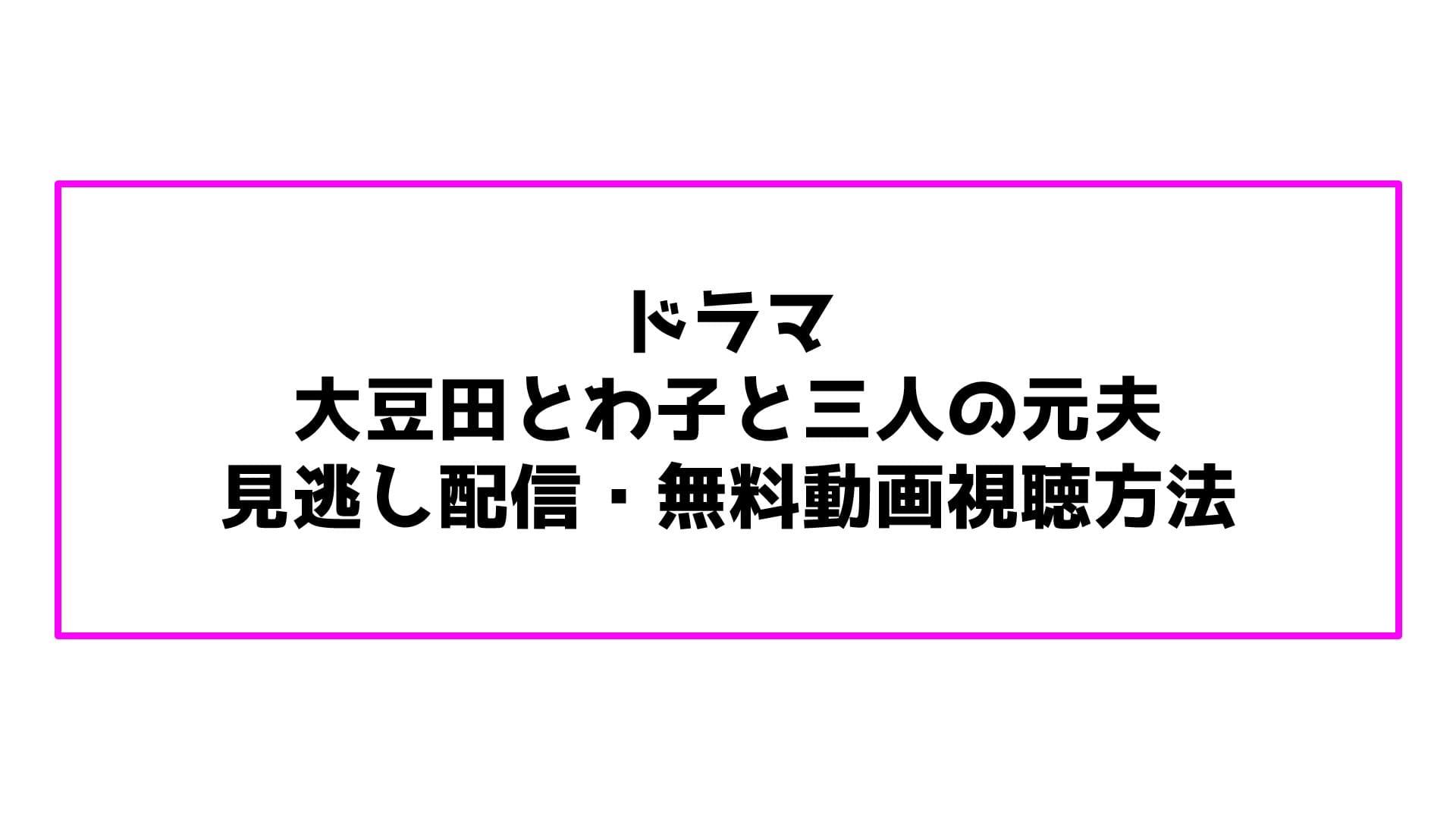 ドラマ 大豆田とわ子と三人の元夫 見逃し配信・無料動画視聴方法